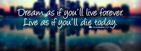 dream-as-if-youll-live-forever-live-as-if-youll-die-today-facebook-timeline-cover-picture