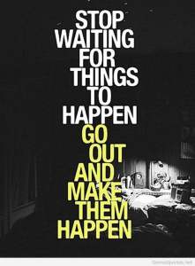 Quotes-–Words-to-Inspire-Encourage-–Motivate-Stop-waiting-for-things-to-happen-go-out-and-make-them-happen